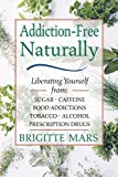 Addiction-Free--Naturally: Liberating Yourself from Tobacco, Caffeine, Sugar, Alcohol, Prescription Drugs