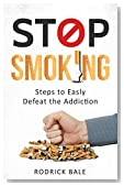 Stop Smoking: Steps to Easily Defeat the Addiction (Give up Smoking, Addiction recovery, Health, Vitality, Tobacco, Nicotine, Cure)