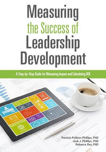 Measuring The Success of Leadership Development: A Step-by-Step Guide for Measuring Impact and Calculating ROI by Patricia Pulliam Phillips (2015-06-07)