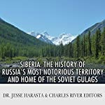 Siberia: The History of Russia's Most Notorious Territory and Home of the Soviet Gulags | Dr. Jesse Harasta,Charles River Editors