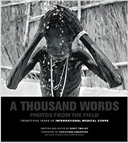 A Thousand Words Photos From The Field 25 Years Of International Medical Corps Hardcover 2009