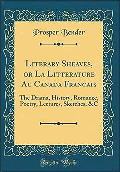 Literary Sheaves, or La Littérature Au Canada Français: The Drama, History, Romance, Poetry, Lectures, Sketches, &C (Classic Reprint)