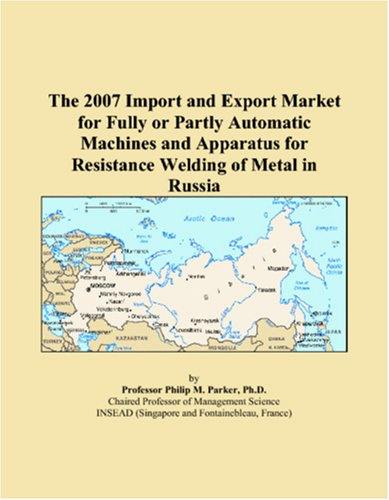 The 2007 Import and Export Market for Fully or Partly Automatic Machines and Apparatus for Resistance Welding of Metal in Russia pdf