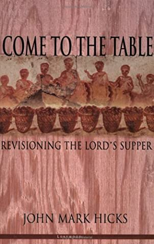 Come to the Table: Revisioning the Lord's Supper by John Mark Hicks (2002-05-01) (John Mark Hicks Come To The Table)