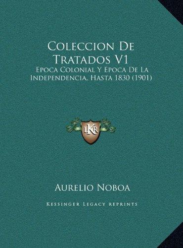 Coleccion De Tratados V1: Epoca Colonial Y Epoca De La Independencia, Hasta 1830 (1901) (Spanish Edition) [Aurelio Noboa] (Tapa Dura)
