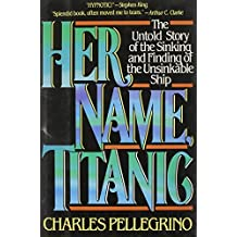 Her Name, Titanic: The Real Story of the Sinking and Finding of the Unsinkable Ship by Charles R. Pellegrino (1988-11-23)