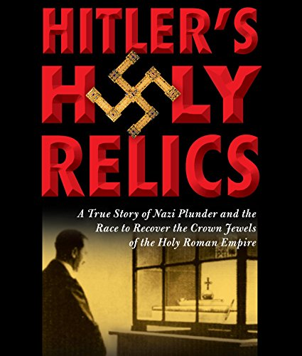 Hitler's Holy Relics: A True Story of Nazi Plunder and the Race to Recover the Crown Jewels of the Holy Roman Empire by Brand: HighBridge Company