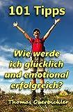 101 Tipps Wie werde ich glücklich und emotional erfolgreich? (Erfolgreich werden 4.0 5) (German Edition)