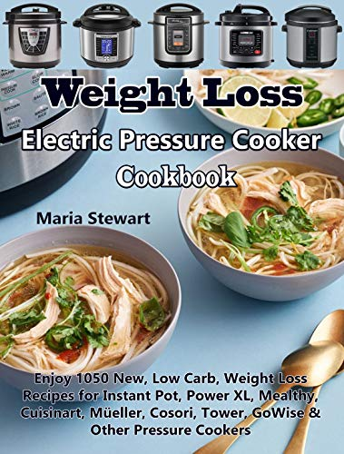 Weight Loss Electric Pressure Cooker Cookbook: Enjoy 1050 New, Low Carb, Weight Loss Recipes for Instant Pot, Power XL, Mealthy, Cuisinart, Müeller, Cosori, Tower, GoWise & Other Pressure Cookers by Maria Stewart