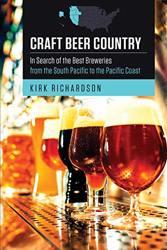 Craft Beer Country: In Search of the Best Breweries from the South Pacific to the Pacific Coast by Kirk Richardson