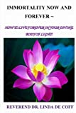 Immortality Now And Forever ~: How to Live Forever In Your Divine Body of Light!