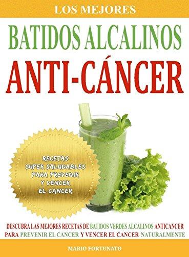 Los Mejores Batidos Alcalinos Anti-Cancer: Recetas Super Saludables Para Prevenir y Vencer el Cancer (Recetas Anticancer nº 2) (Spanish Edition)