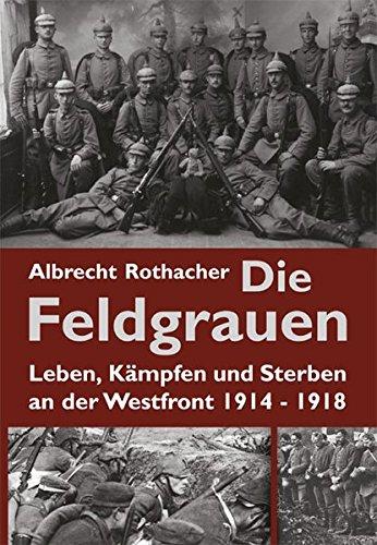 Die Feldgrauen: Leben, Kämpfen und Sterben an der Westfront 1914-1918