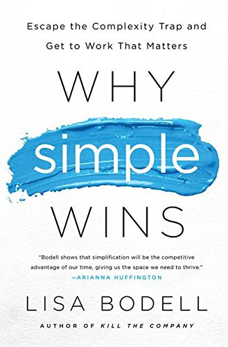 Why Simple Wins : Escape the Complexity Trap and Get to Work That Matters