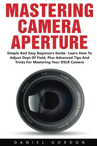 Mastering Camera Aperture: Simple And Easy Beginners Guide  Learn How To Adjust Dept Of Field Plus Advanced Tips And Tricks For Mastering Your DSLR Camera