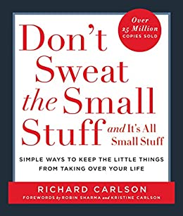 Don't Sweat the Small Stuff and It's All Small Stuff: Simple Ways To Keep The Little Things From Taking Over Your Life by [Carlson, Richard]