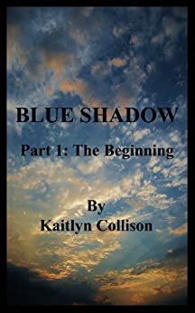 Blue Shadow - Part 1: The Beginning by [Collison, Kaitlyn]