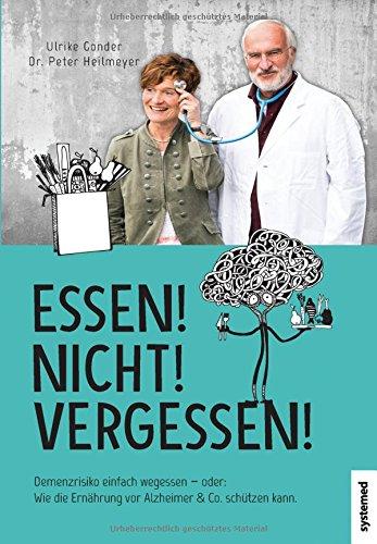 Essen! Nicht! Vergessen!: Demenzrisiko einfach wegessen - oder: Wie die Ernährung vor Alzheimer & Co. schützen kann.