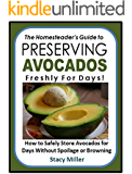 The Homesteader's Guide to Preserving Avocados Freshly for Days!: How to Safely Store Avocados for  Days Without Spoilage or Browning