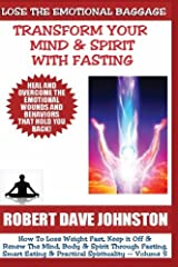 Lose The Emotional Baggage: Transform Your Mind & Spirit With Fasting (How To Lose Weight Fast And Renew The Mind, Body & Spirit With Fasting, Smart Eating and Practical Spirituality) (Volume 5) Paperback