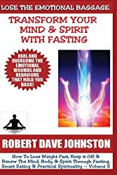 Lose The Emotional Baggage: Transform Your Mind & Spirit With Fasting (How To Lose Weight Fast And Renew The Mind, Body & Spirit With Fasting, Smart Eating and Practical Spirituality) (Volume 5)