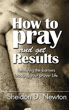 How To Pray And Get Results: Removing the Barriers Blocking Your Prayer Life
