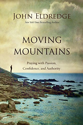 Moving Mountains: Praying with Passion, Confidence, and Authority by [Eldredge, John]