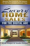 Luxury Home Sales For The Digital Age: Harness the power of the internet to sell your home in record time
