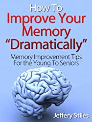 How To Dramatically Improve Your Memory - Memory Improvement Tips For Young, Adult And Seniors. (English Edition)