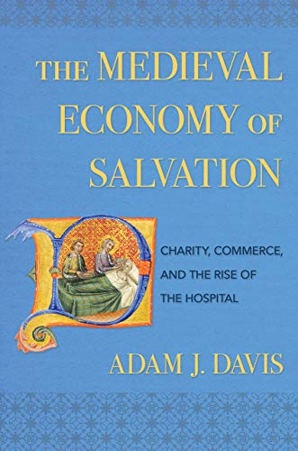 The Medieval Economy of Salvation: Charity, Commerce, and the Rise of the Hospital by [Davis, Adam J.]