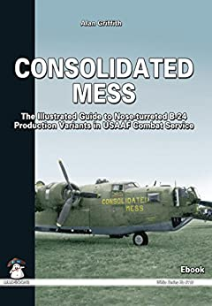 Consolidated Mess: The Illustrated Guide to Nose-turreted B-24 Production Variants in USAAF Combat Service (White Series) by [Griffith, Alan]