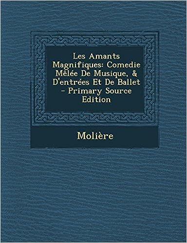 Livre gratuits Les Amants Magnifiques: Comedie Melee de Musique, & D'Entrees Et de Ballet pdf, epub ebook