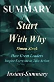 Summary - Start with Why: By Simon Sinek - How Great Leaders Inspire Everyone to Take Action (Start with Why - A Complete Summary - Book, Paperback, Hardcover, Summary Book 1)