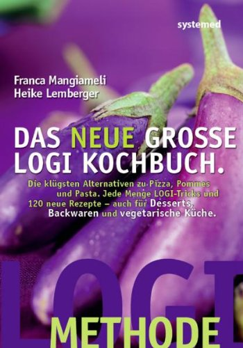Das neue große LOGI-Kochbuch. Die klügsten Alternativen zu Pizza, Pommes und Pasta. Jede Menge LOGI-Tricks und 120 neue Rezepte - auch für Desserts, Backwaren und vegetarische Küche