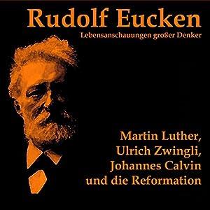 Martin Luther, Ulrich Zwingli, Johannes Calvin und die Reformation Hörbuch