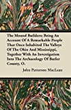 The Mound Builders; Being an Account of a Remarkable People That Once Inhabited the Valleys of the Ohio and Mississippi, Together with an Investigatio, John Patterson MacLean, 1446074919