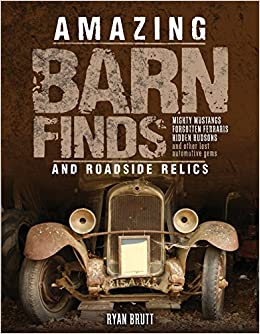 Amazing Barn Finds And Roadside Relics Musty Mustangs Hidden Hudsons Forgotten Fords Other Lost Automotive Gems Ryan Brutt 9780760348079