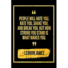 People Will Hate You, Rate You, Shake You And Break You. But How Strong You Stand Is What Makes You: Black LeBron James Quote Designer Notebook