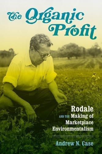 The Organic Profit: Rodale and the Making of Marketplace Environmentalism (Weyerhaeuser Environmental Books)