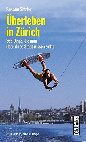 Überleben in Zürich - 365 Dinge, die man über diese Stadt wissen sollte (Diese Buchreihe wurde ausgezeichnet mit dem ITB-Bookaward 2014)