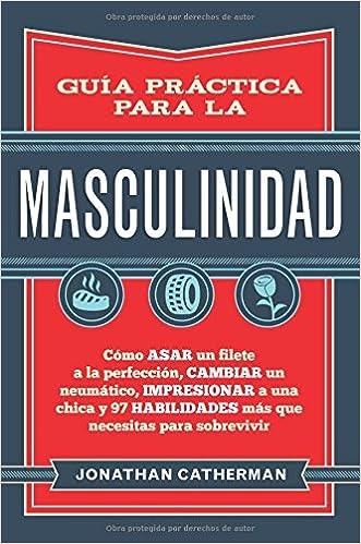 Guía práctica para la masculinidad: Cómo asar un filete a la perfección, cambiar un neumático, impresionar a una chica y 97 habilidades más que necesitas ...