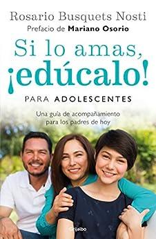 Si lo amas, ¡edúcalo! Para adolescentes: Una guía de acompañamiento para los padres de hoy de [Nosti, Rosario Busquets]