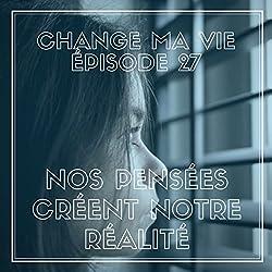 Nos pensées créent notre réalité (Change ma vie 27)