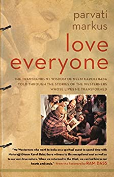 Love Everyone: The Transcendent Wisdom of Neem Karoli Baba Told Through the Stories of the Westerners Whose Lives He Transformed by [Markus, Parvati]