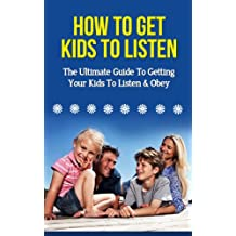 How To Get Kids To Listen - The Ultimate Guide To Getting Your Kids To Listen & Obey (How To Get Kids To Listen, How To Get Your Kids To Listen, How To Talk So Your Kids Will Listen)