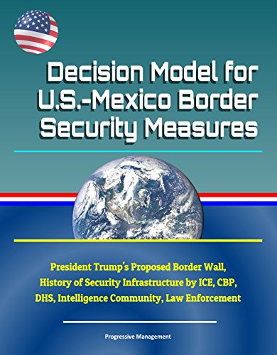 Dhs Ice - Decision Model for U.S.-Mexico Border Security Measures - President Trump's Proposed Border Wall, History of Security Infrastructure by ICE, CBP, DHS, Intelligence Community, Law Enforcement
