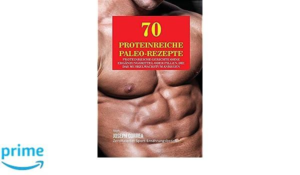 70 Proteinreiche Paleo-Rezepte: Proteinreiche Gerichte ohne Ergänzungsmittel oder Pillen, die das Muskelwachstum anregen (German Edition)