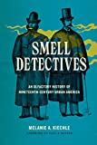 "Melanie A. Kiechle, ""Smell Detectives: An Olfactory History of Nineteenth-Century Urban America"" (U Washington Press, 2017)"