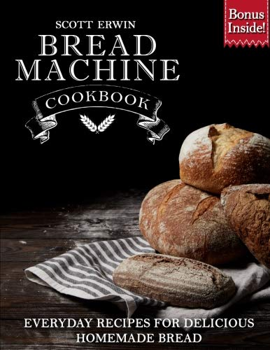 Bread Machine Cookbook: Everyday Recipes for Delicious Homemade Bread by Scott Erwin