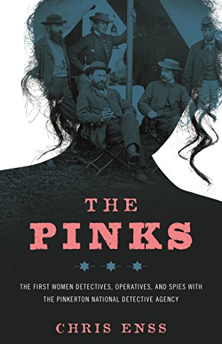 The Pinks: The First Women Detectives, Operatives, and Spies with the Pinkerton National Detective Agency by [Enss, Chris]